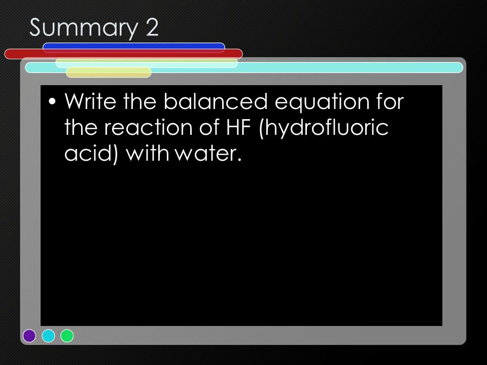 Summary 2 Write the balanced equation for the reaction of HF (hydrofluoric acid) with water.