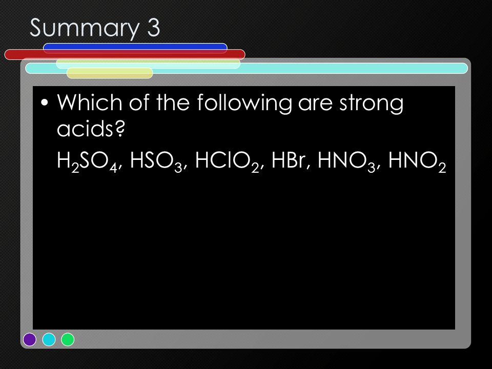 Summary 3 Which of the following are strong acids? H 2 SO 4, HSO 3, HClO 2, HBr, HNO 3, HNO 2