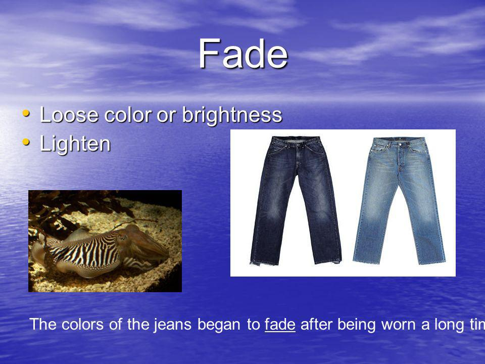 Fade Loose color or brightness Loose color or brightness Lighten Lighten The colors of the jeans began to fade after being worn a long time.