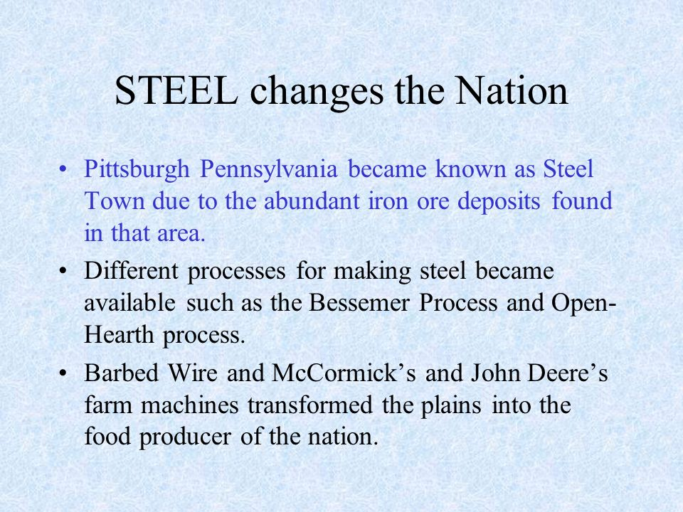 STEEL changes the Nation Pittsburgh Pennsylvania became known as Steel Town due to the abundant iron ore deposits found in that area.