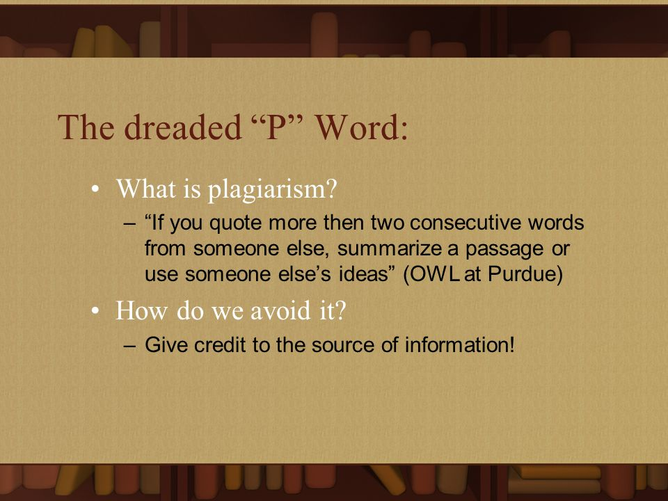The dreaded P Word: What is plagiarism? –If you quote more then two consecutive words from someone else, summarize a passage or use someone elses idea