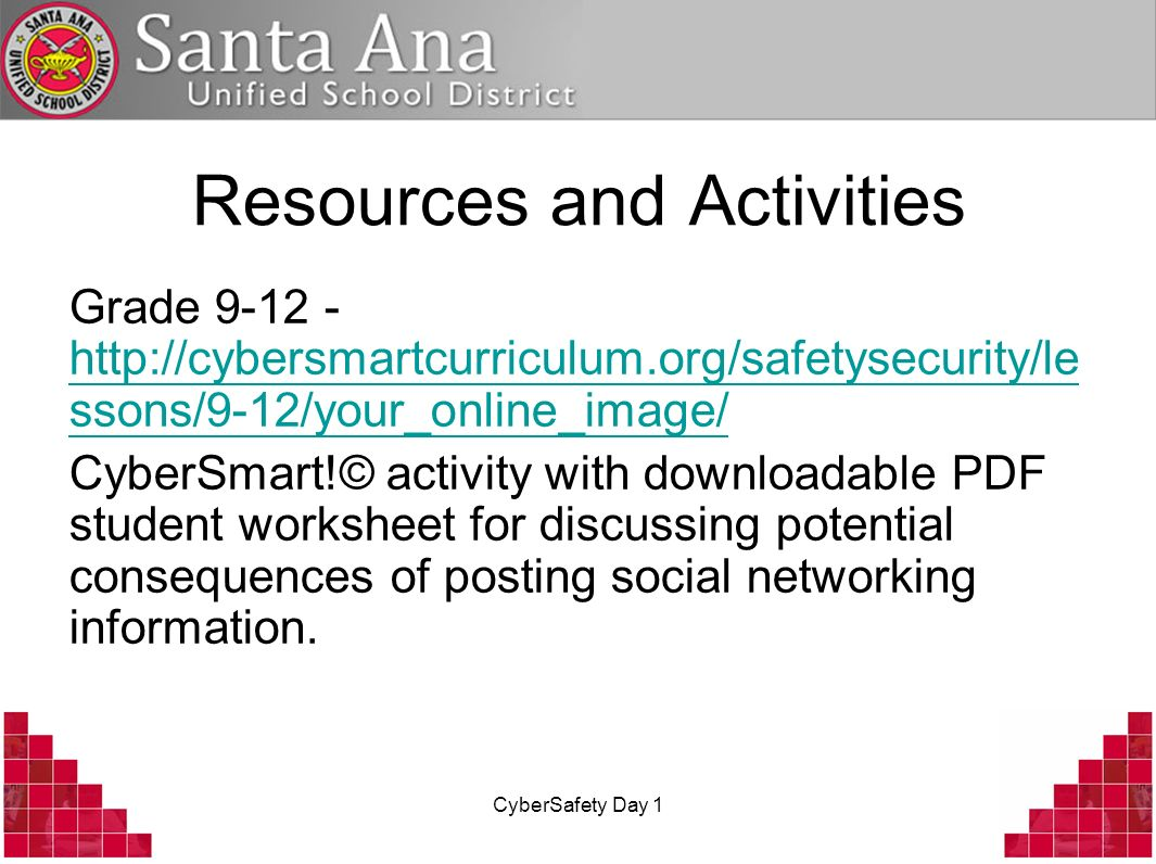 CyberSafety Day 1 Resources and Activities Grade 9-12 - http://cybersmartcurriculum.org/safetysecurity/le ssons/9-12/your_online_image/ http://cybersm