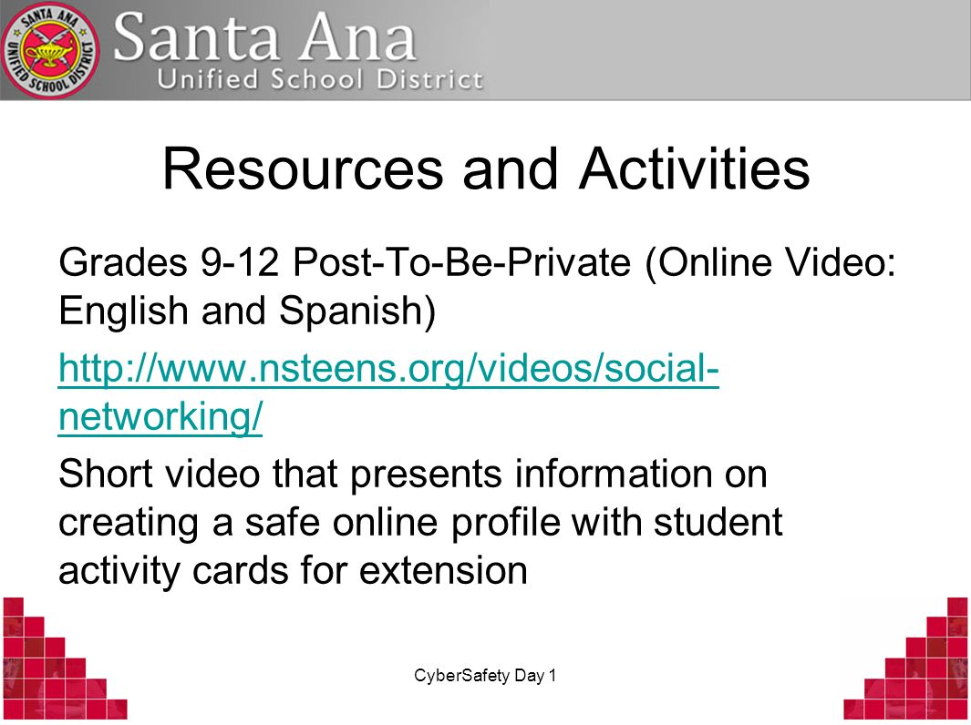 CyberSafety Day 1 Resources and Activities Grades 9-12 Post-To-Be-Private (Online Video: English and Spanish) http://www.nsteens.org/videos/social- ne