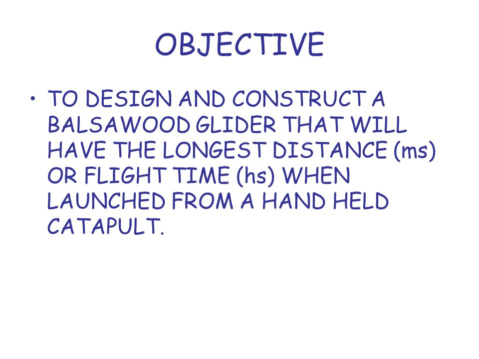 OBJECTIVE TO DESIGN AND CONSTRUCT A BALSAWOOD GLIDER THAT WILL HAVE THE LONGEST DISTANCE (ms) OR FLIGHT TIME (hs) WHEN LAUNCHED FROM A HAND HELD CATAPULT.