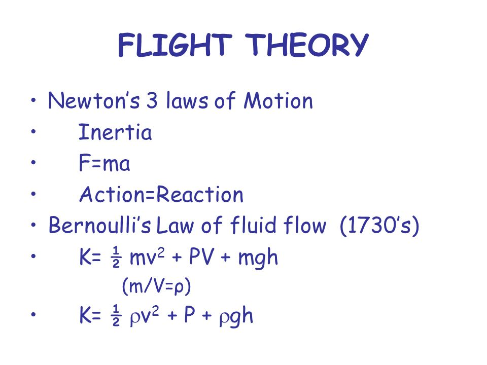 FLIGHT THEORY Newtons 3 laws of Motion Inertia F=ma Action=Reaction Bernoullis Law of fluid flow (1730s) K= ½ mv 2 + PV + mgh (m/V=ρ) K= ½ v 2 + P + gh