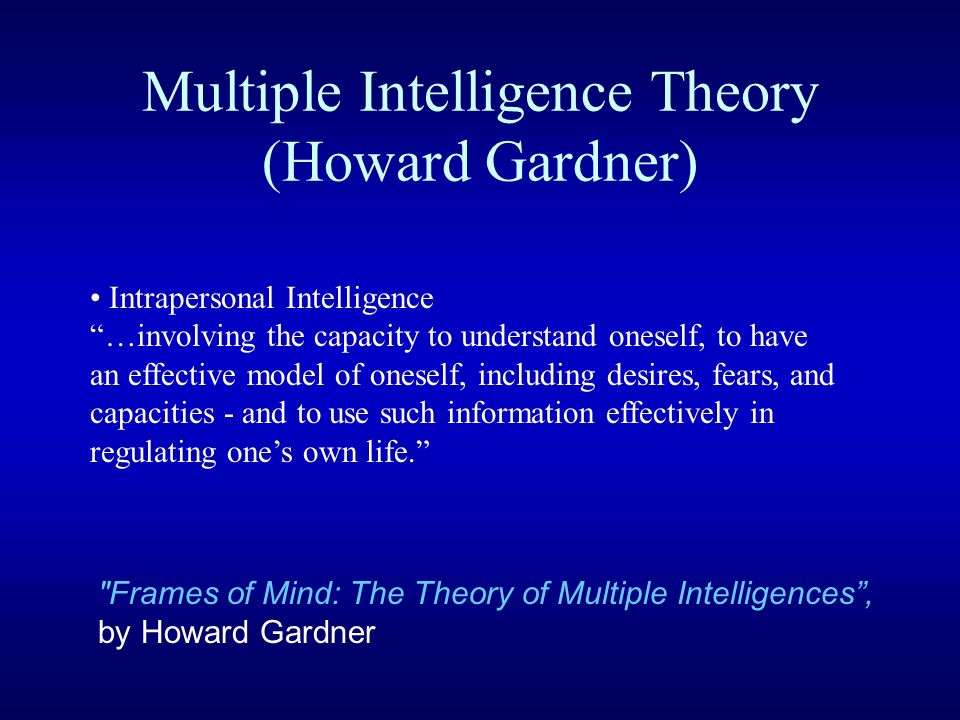 Multiple Intelligence Theory (Howard Gardner) Intrapersonal Intelligence …involving the capacity to understand oneself, to have an effective model of