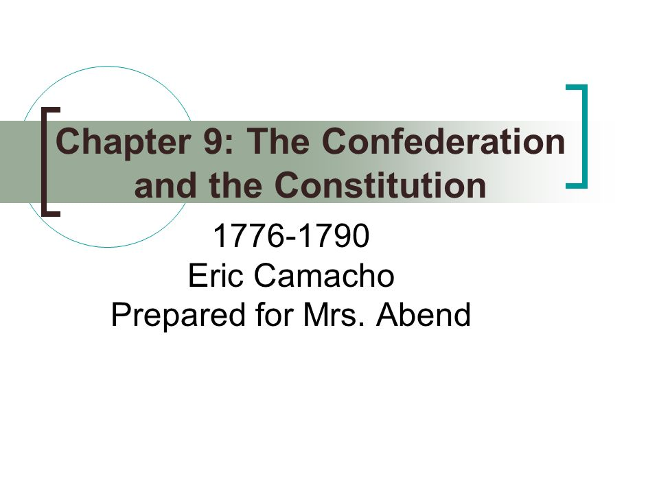 Chapter 9: The Confederation and the Constitution 1776-1790 Eric Camacho Prepared for Mrs. Abend