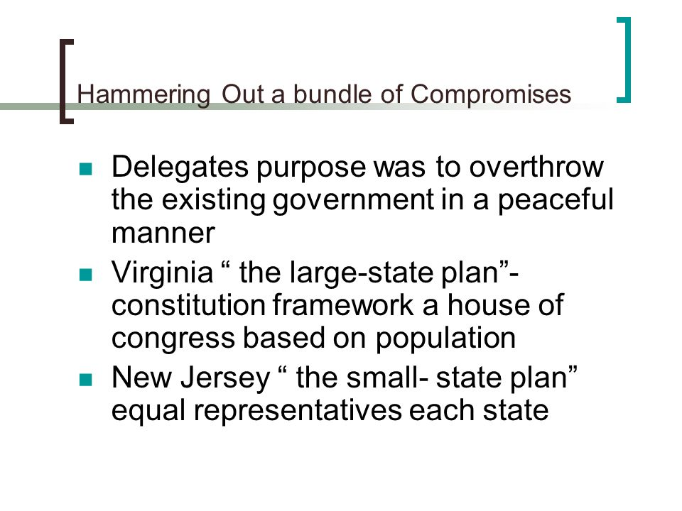 Hammering Out a bundle of Compromises Delegates purpose was to overthrow the existing government in a peaceful manner Virginia the large-state plan- c