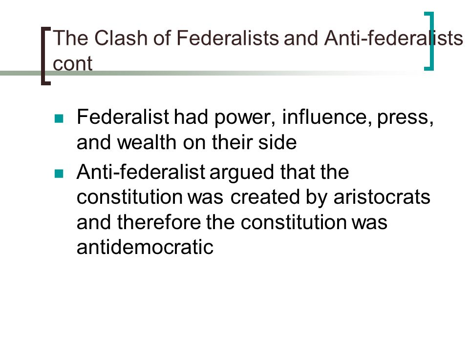 The Clash of Federalists and Anti-federalists cont Federalist had power, influence, press, and wealth on their side Anti-federalist argued that the co