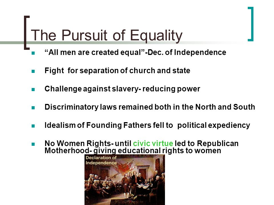 The Pursuit of Equality All men are created equal-Dec. of Independence Fight for separation of church and state Challenge against slavery- reducing po