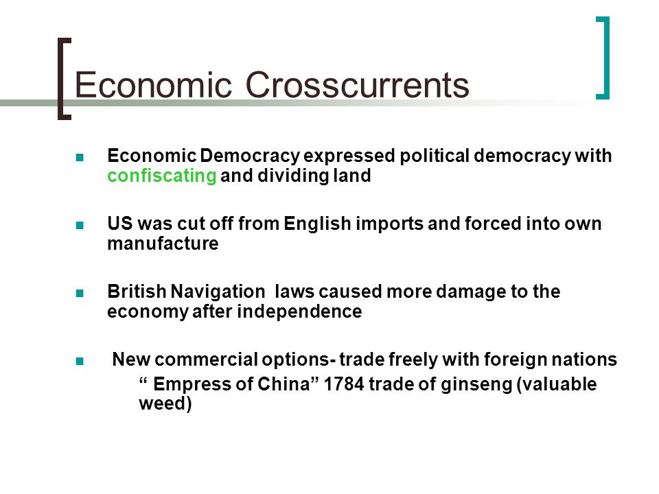 Economic Crosscurrents Economic Democracy expressed political democracy with confiscating and dividing land US was cut off from English imports and fo