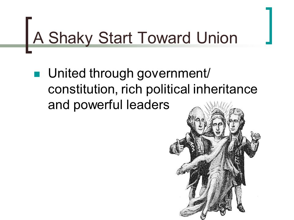 A Shaky Start Toward Union United through government/ constitution, rich political inheritance and powerful leaders