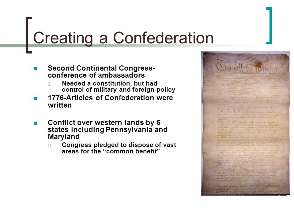 Creating a Confederation Second Continental Congress- conference of ambassadors Needed a constitution, but had control of military and foreign policy