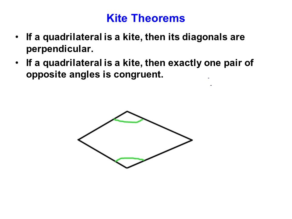 Kite Theorems If a quadrilateral is a kite, then its diagonals are perpendicular. If a quadrilateral is a kite, then exactly one pair of opposite angl