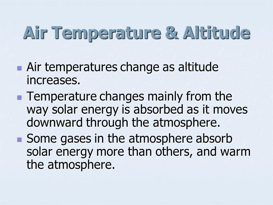 Air Temperature & Altitude Air temperatures change as altitude increases. Air temperatures change as altitude increases. Temperature changes mainly fr