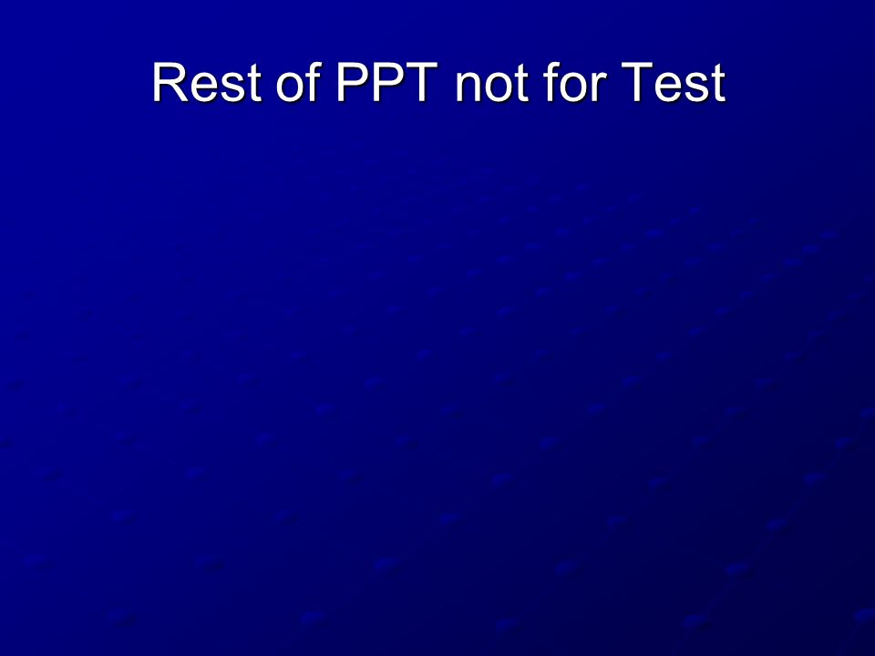 Rest of PPT not for Test