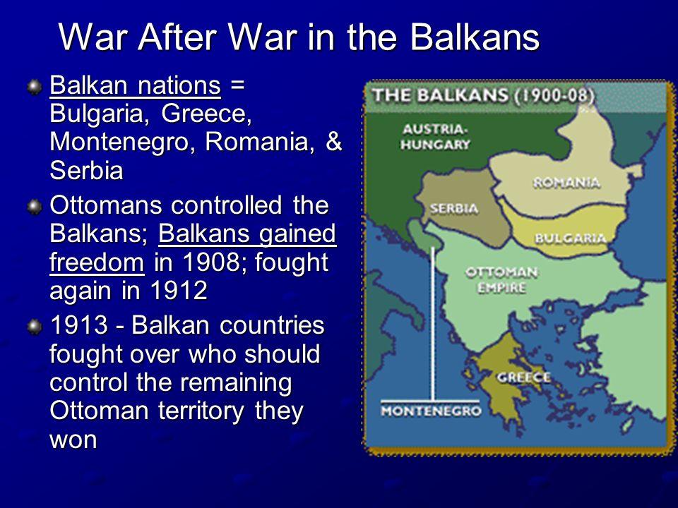 War After War in the Balkans Balkan nations = Bulgaria, Greece, Montenegro, Romania, & Serbia Ottomans controlled the Balkans; Balkans gained freedom