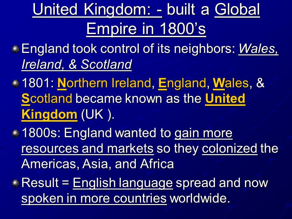 United Kingdom: - built a Global Empire in 1800s England took control of its neighbors: Wales, Ireland, & Scotland 1801: Northern Ireland, England, Wa