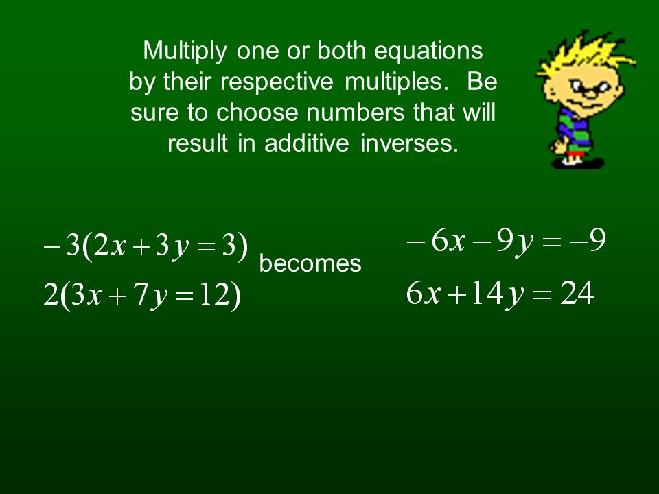 Lets suppose for a moment that the equations are in the same sequential order. However, you notice that neither coefficients are additive inverses of
