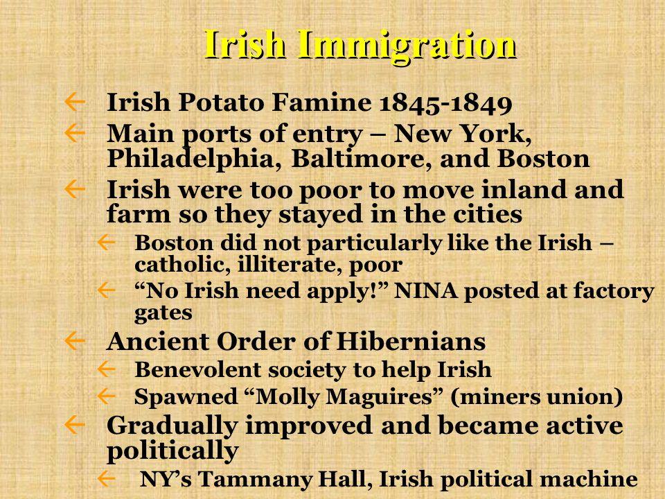 Irish Immigration ßIrish Potato Famine 1845-1849 ßMain ports of entry – New York, Philadelphia, Baltimore, and Boston ßIrish were too poor to move inland and farm so they stayed in the cities ßBoston did not particularly like the Irish – catholic, illiterate, poor ßNo Irish need apply.