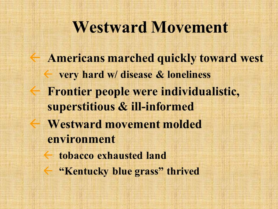 Westward Movement ßAmericans marched quickly toward west ßvery hard w/ disease & loneliness ßFrontier people were individualistic, superstitious & ill