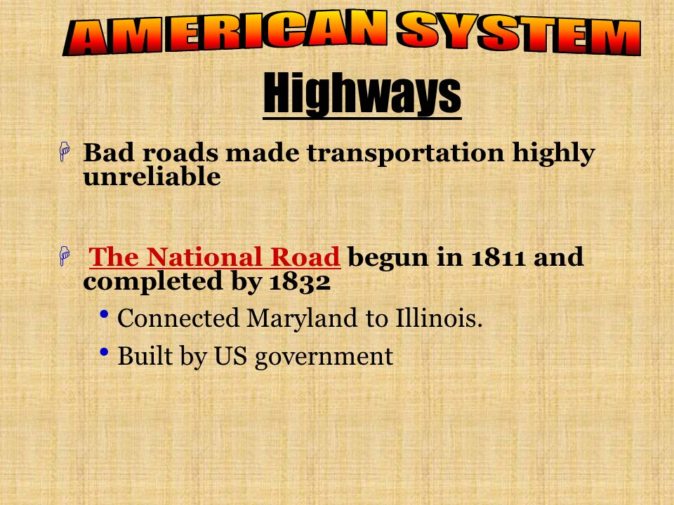 Highways HBad roads made transportation highly unreliable H The National Road begun in 1811 and completed by 1832 Connected Maryland to Illinois.