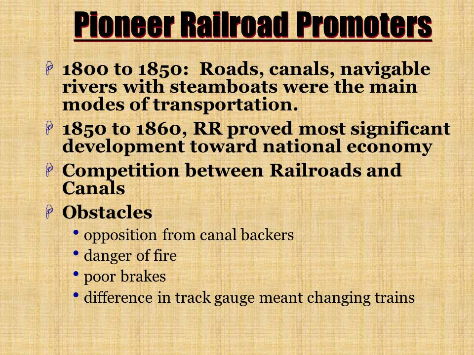 Pioneer Railroad Promoters H1800 to 1850: Roads, canals, navigable rivers with steamboats were the main modes of transportation. H1850 to 1860, RR pro