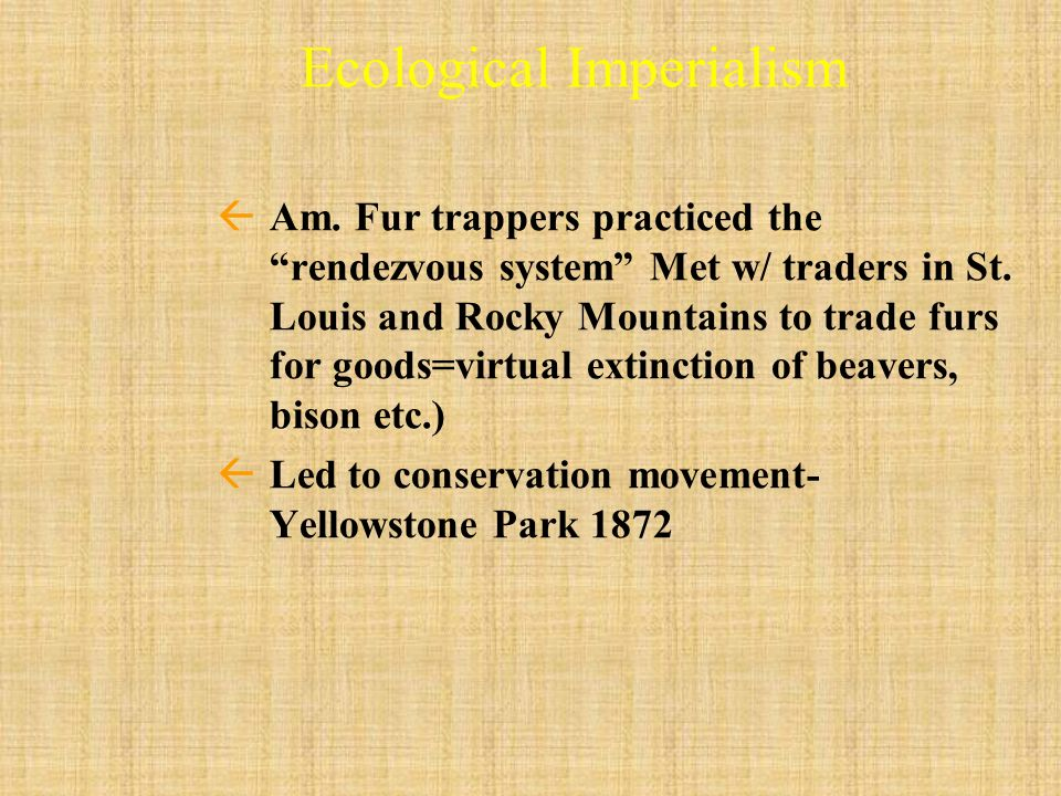 Ecological Imperialism ßAm. Fur trappers practiced the rendezvous system Met w/ traders in St. Louis and Rocky Mountains to trade furs for goods=virtu
