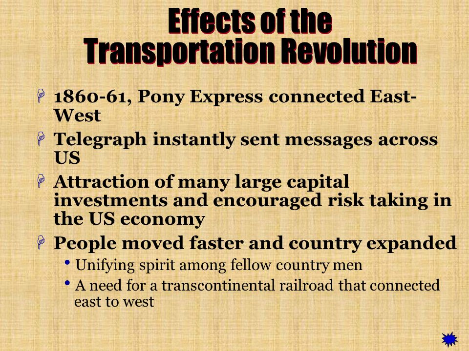 Effects of the Transportation Revolution H1860-61, Pony Express connected East- West HTelegraph instantly sent messages across US HAttraction of many large capital investments and encouraged risk taking in the US economy HPeople moved faster and country expanded Unifying spirit among fellow country men A need for a transcontinental railroad that connected east to west
