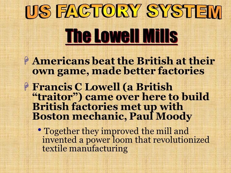 The Lowell Mills HAmericans beat the British at their own game, made better factories HFrancis C Lowell (a British traitor) came over here to build Br