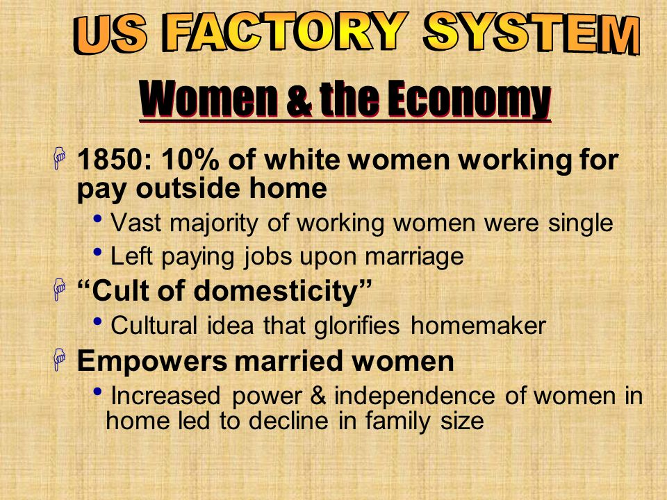 Women & the Economy H1850: 10% of white women working for pay outside home Vast majority of working women were single Left paying jobs upon marriage HCult of domesticity Cultural idea that glorifies homemaker HEmpowers married women Increased power & independence of women in home led to decline in family size