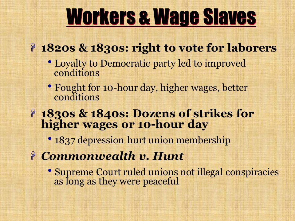 Workers & Wage Slaves H1820s & 1830s: right to vote for laborers Loyalty to Democratic party led to improved conditions Fought for 10-hour day, higher wages, better conditions H1830s & 1840s: Dozens of strikes for higher wages or 10-hour day 1837 depression hurt union membership HCommonwealth v.