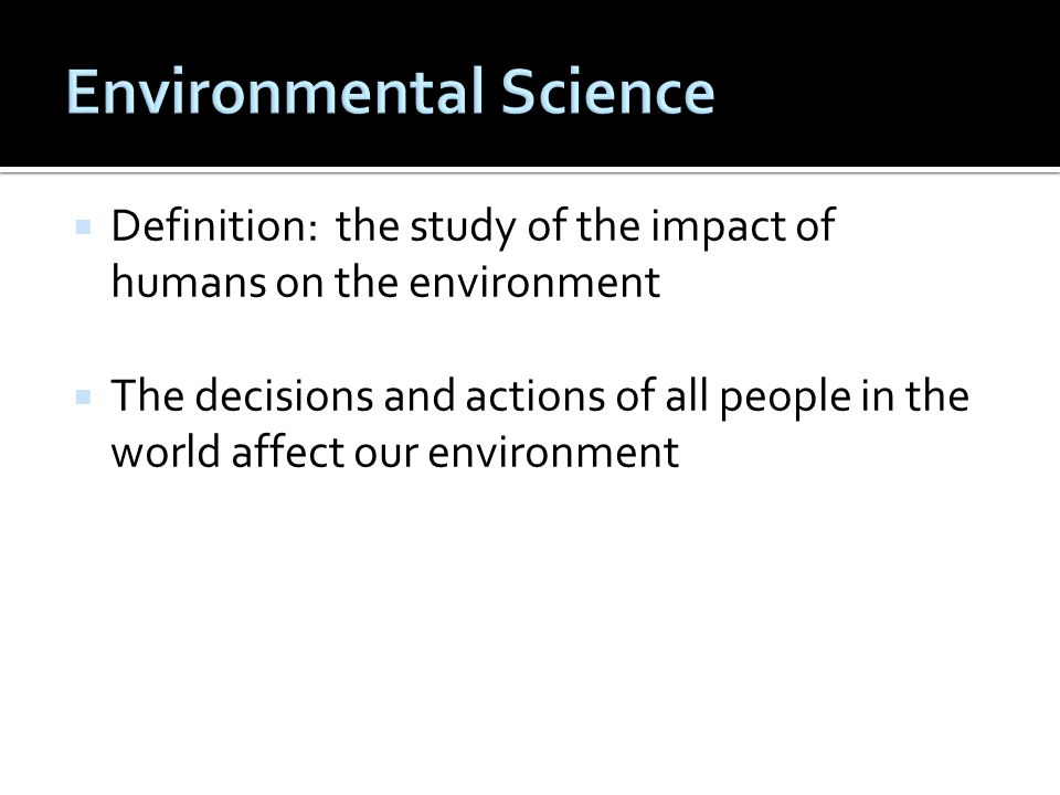 Definition: the study of the impact of humans on the environment The decisions and actions of all people in the world affect our environment