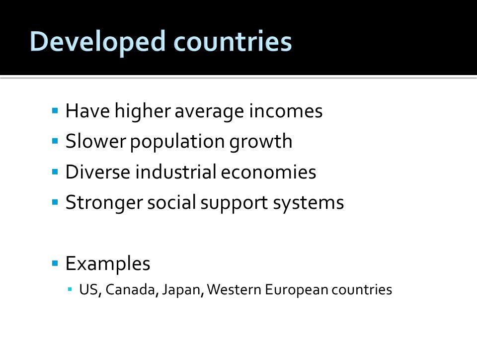 Have higher average incomes Slower population growth Diverse industrial economies Stronger social support systems Examples US, Canada, Japan, Western European countries