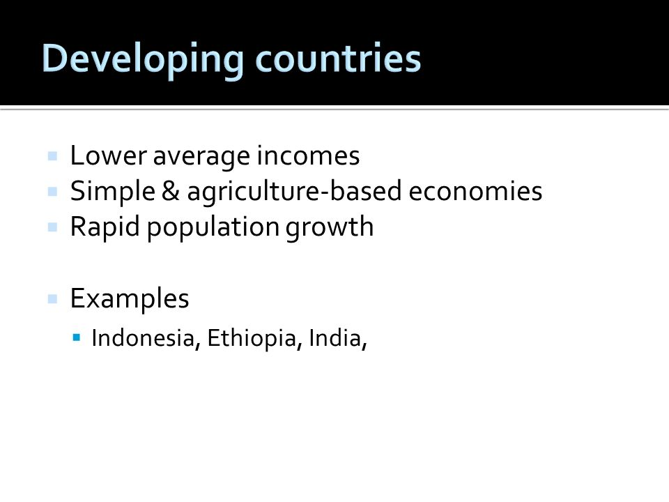 Lower average incomes Simple & agriculture-based economies Rapid population growth Examples Indonesia, Ethiopia, India,