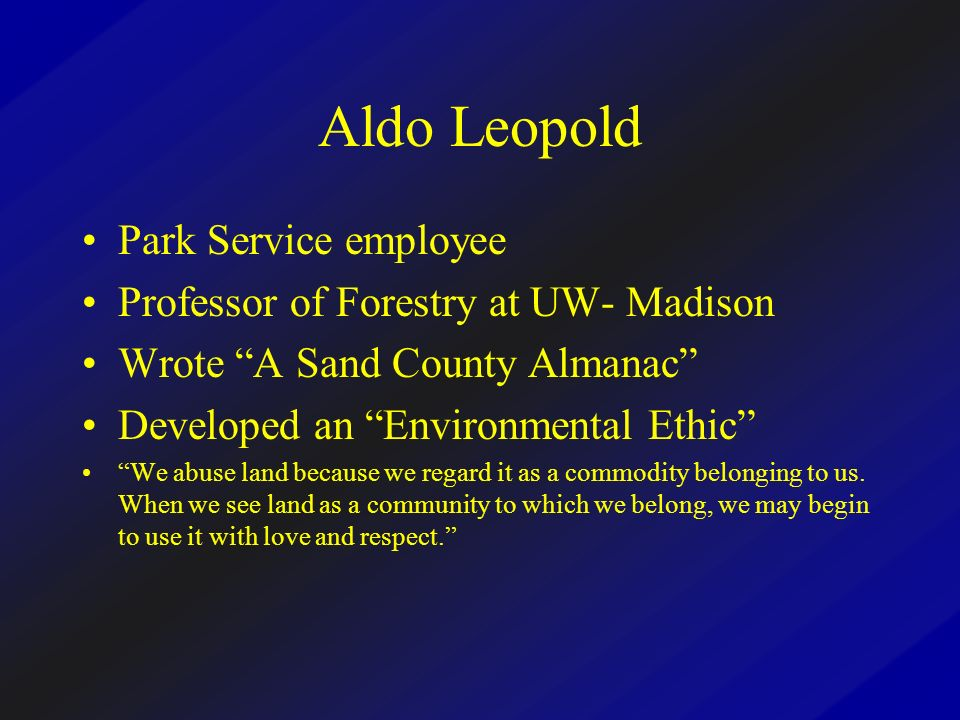 Aldo Leopold Park Service employee Professor of Forestry at UW- Madison Wrote A Sand County Almanac Developed an Environmental Ethic We abuse land because we regard it as a commodity belonging to us.