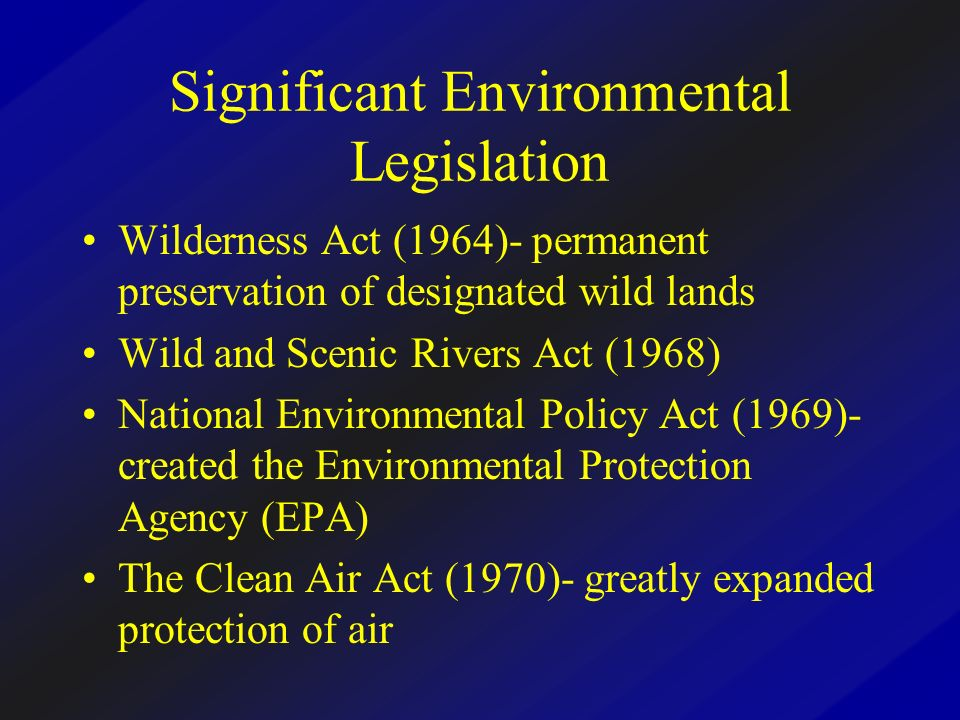 Significant Environmental Legislation Wilderness Act (1964)- permanent preservation of designated wild lands Wild and Scenic Rivers Act (1968) Nationa
