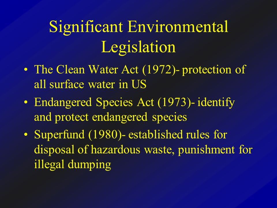 Significant Environmental Legislation The Clean Water Act (1972)- protection of all surface water in US Endangered Species Act (1973)- identify and pr