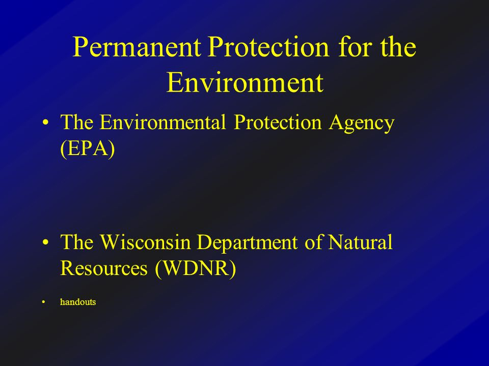 Permanent Protection for the Environment The Environmental Protection Agency (EPA) The Wisconsin Department of Natural Resources (WDNR) handouts