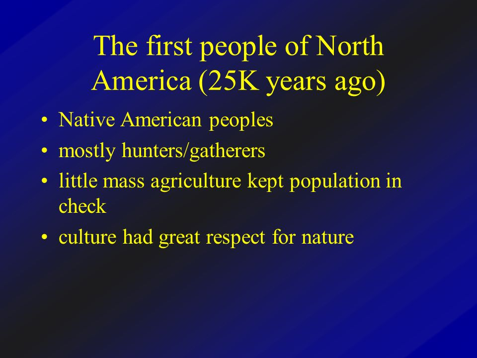 The first people of North America (25K years ago) Native American peoples mostly hunters/gatherers little mass agriculture kept population in check cu