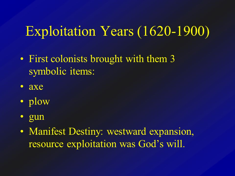Exploitation Years (1620-1900) First colonists brought with them 3 symbolic items: axe plow gun Manifest Destiny: westward expansion, resource exploitation was Gods will.