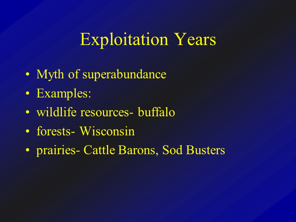 Exploitation Years Myth of superabundance Examples: wildlife resources- buffalo forests- Wisconsin prairies- Cattle Barons, Sod Busters