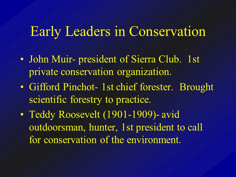 Early Leaders in Conservation John Muir- president of Sierra Club. 1st private conservation organization. Gifford Pinchot- 1st chief forester. Brought