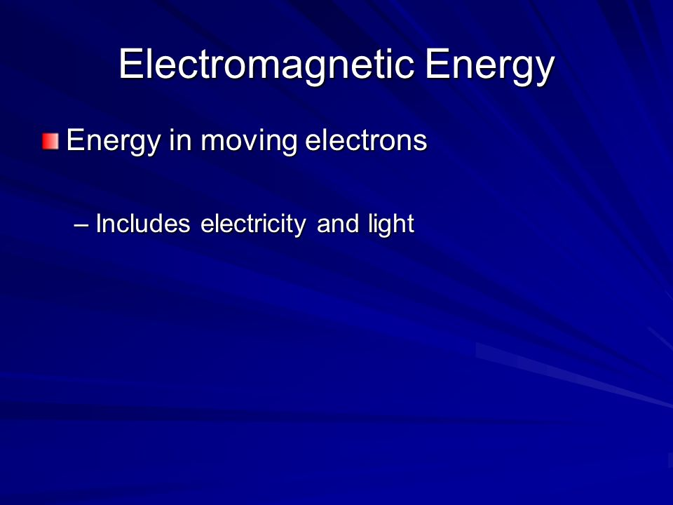 Electromagnetic Energy Energy in moving electrons –Includes electricity and light