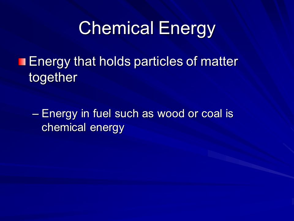Chemical Energy Energy that holds particles of matter together –Energy in fuel such as wood or coal is chemical energy