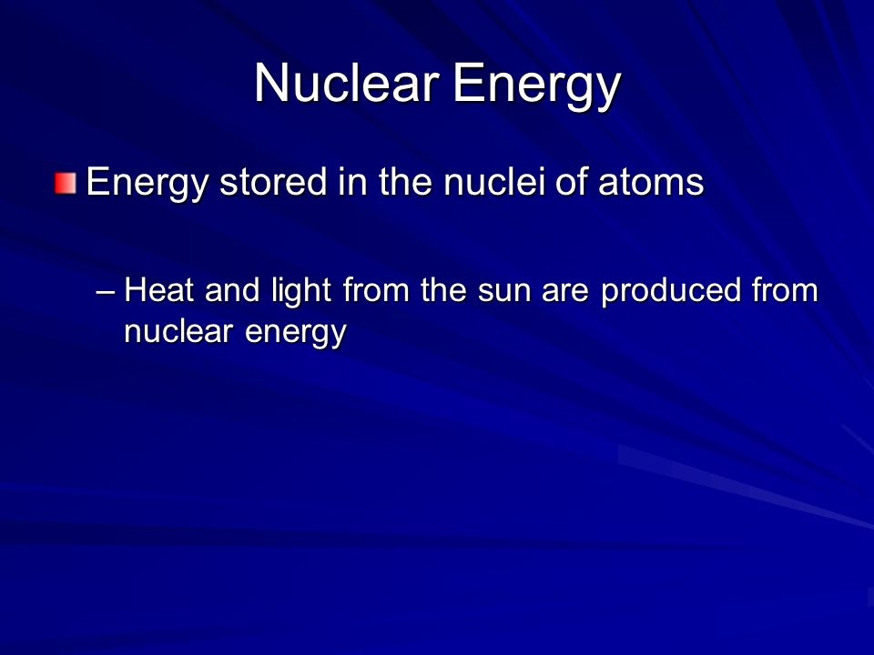 Nuclear Energy Energy stored in the nuclei of atoms –Heat and light from the sun are produced from nuclear energy