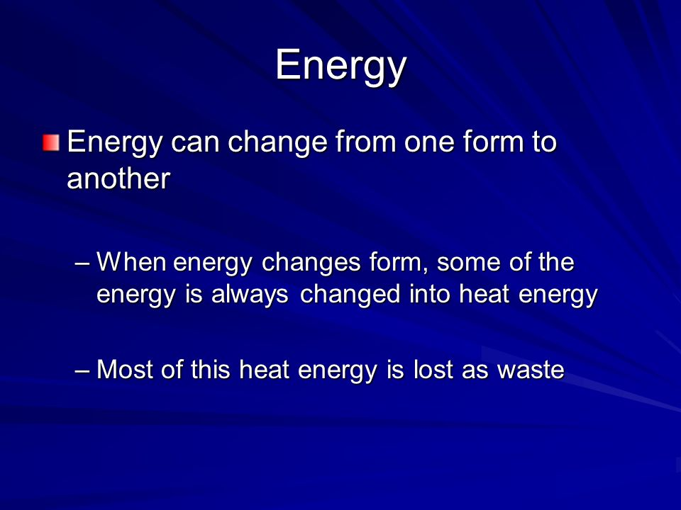 Energy Energy can change from one form to another –When energy changes form, some of the energy is always changed into heat energy –Most of this heat