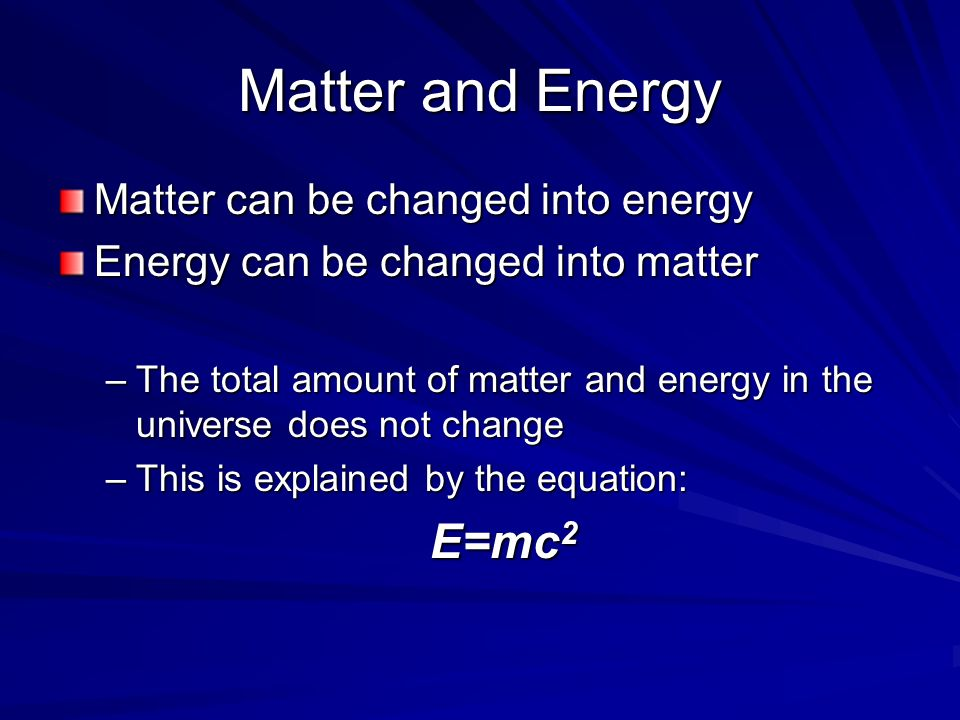 Matter and Energy Matter can be changed into energy Energy can be changed into matter –The total amount of matter and energy in the universe does not change –This is explained by the equation: E=mc 2