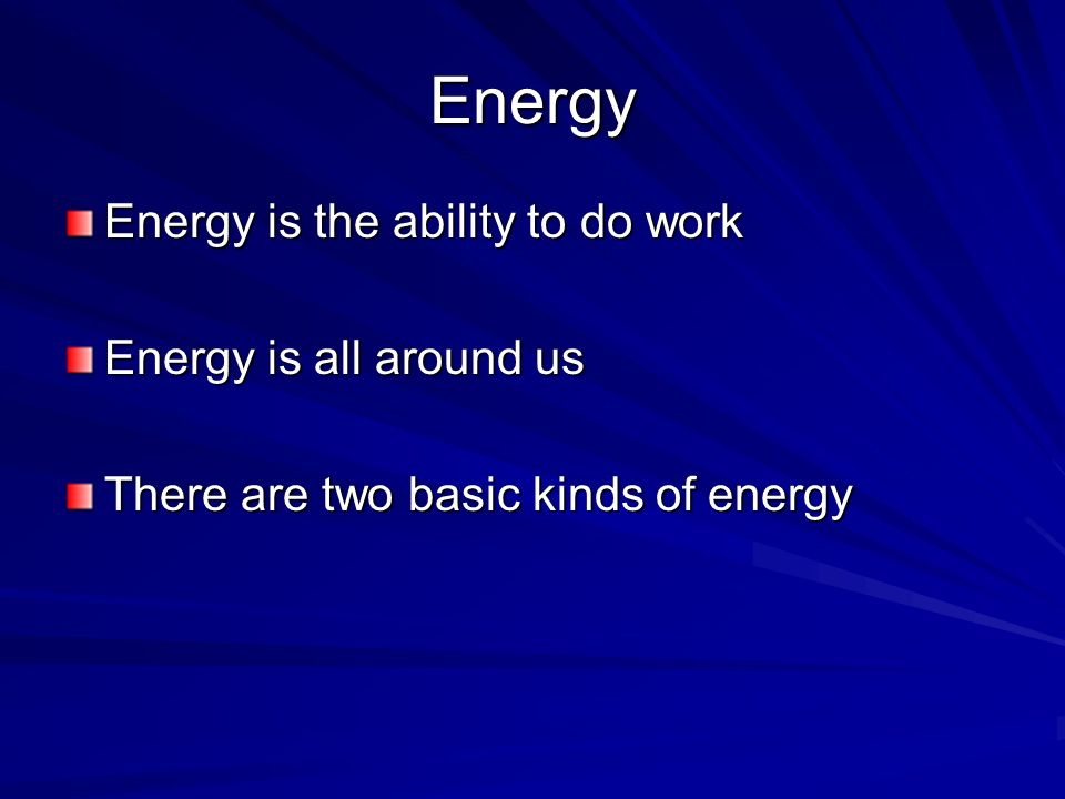 Energy Energy is the ability to do work Energy is all around us There are two basic kinds of energy