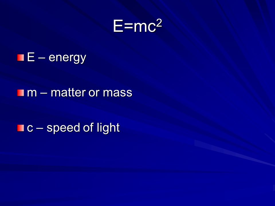 E – energy m – matter or mass c – speed of light